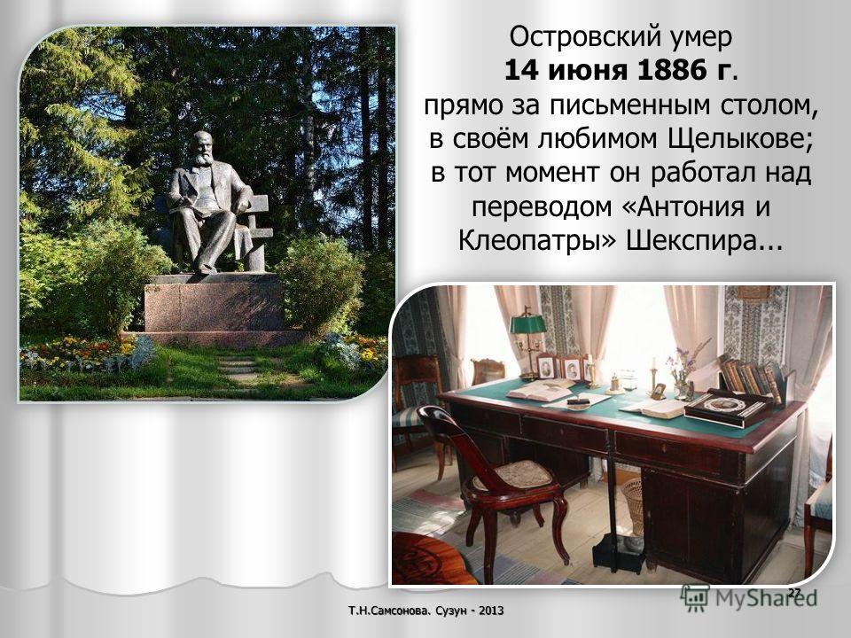 Т.Н.Самсонова. Сузун - 2013 27 Островский умер 14 июня 1886 г. прямо за письменным столом, в своём любимом Щелыкове; в тот момент он работал над переводом «Антония и Клеопатры» Шекспира...