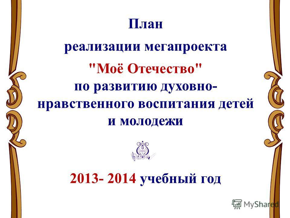 План реализации мегапроекта Моё Отечество по развитию духовно- нравственного воспитания детей и молодежи 2013- 2014 учебный год