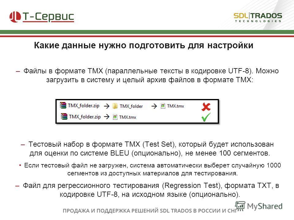– Файлы в формате TMX (параллельные тексты в кодировке UTF-8). Можно загрузить в систему и целый архив файлов в формате TMX: – Тестовый набор в формате TMX (Test Set), который будет использован для оценки по системе BLEU (опционально), не менее 100 с