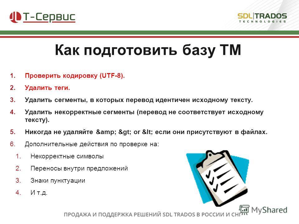 1.Проверить кодировку (UTF-8). 2.Удалить теги. 3.Удалить сегменты, в которых перевод идентичен исходному тексту. 4.Удалить некорректные сегменты (перевод не соответствует исходному тексту). 5.Никогда не удаляйте & > or < если они присутству