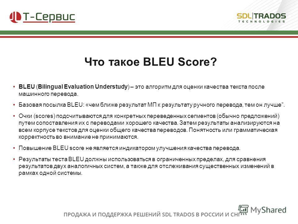 BLEU (Bilingual Evaluation Understudy) – это алгоритм для оценки качества текста после машинного перевода. Базовая посылка BLEU: «чем ближе результат МП к результату ручного перевода, тем он лучше. Очки (scores) подсчитываются для конкретных переведе