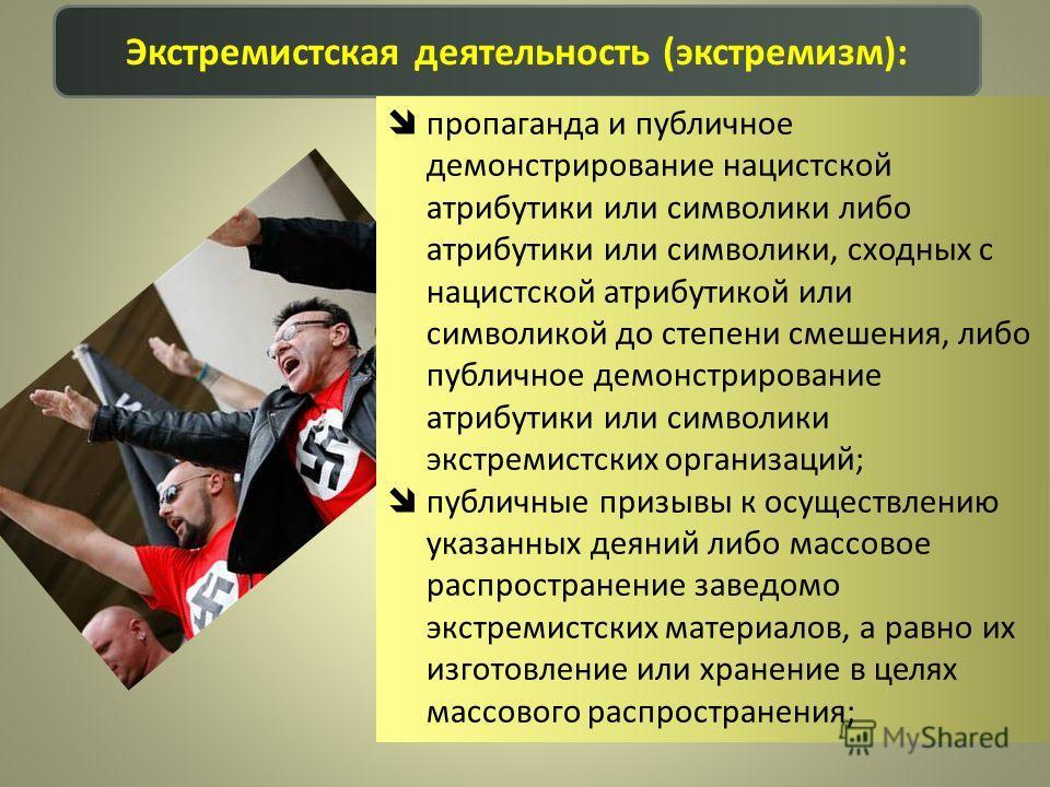 Экстремистская деятельность (экстремизм): пропаганда и публичное демонстрирование нацистской атрибутики или символики либо атрибутики или символики, сходных с нацистской атрибутикой или символикой до степени смешения, либо публичное демонстрирование