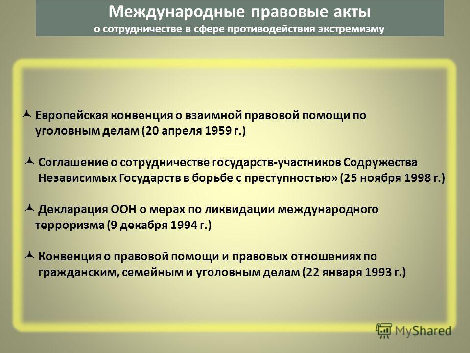 Европейская конвенция о взаимной правовой помощи по уголовным делам (20 апреля 1959 г.) Соглашение о сотрудничестве государств-участников Содружества Независимых Государств в борьбе с преступностью» (25 ноября 1998 г.) Декларация ООН о мерах по ликви
