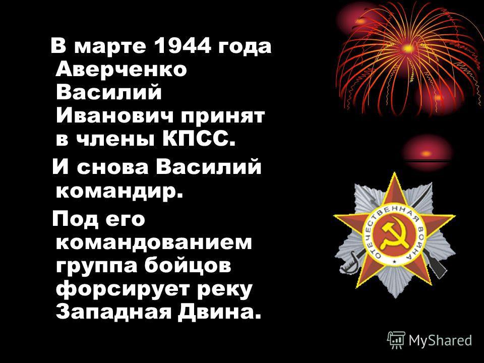 В марте 1944 года Аверченко Василий Иванович принят в члены КПСС. И снова Василий командир. Под его командованием группа бойцов форсирует реку Западная Двина.