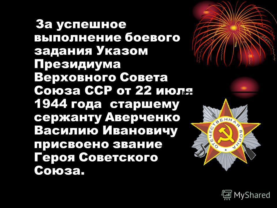 За успешное выполнение боевого задания Указом Президиума Верховного Совета Союза ССР от 22 июля 1944 года старшему сержанту Аверченко Василию Ивановичу присвоено звание Героя Советского Союза.
