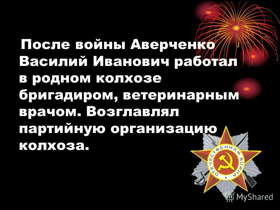 После войны Аверченко Василий Иванович работал в родном колхозе бригадиром, ветеринарным врачом. Возглавлял партийную организацию колхоза.