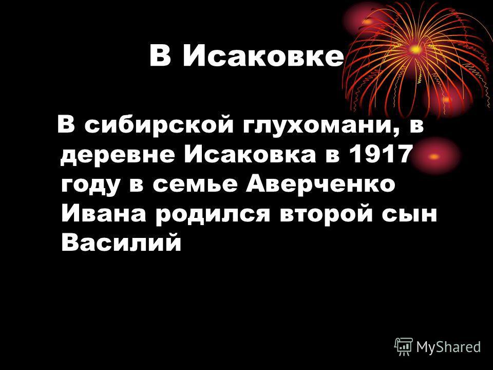 В Исаковке В сибирской глухомани, в деревне Исаковка в 1917 году в семье Аверченко Ивана родился второй сын Василий