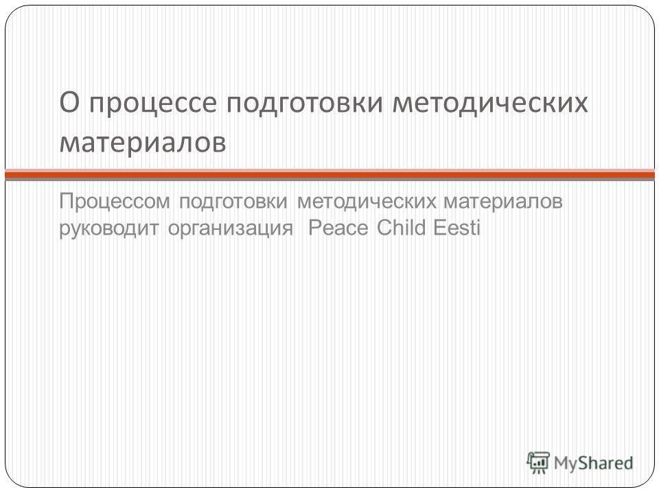 О процессе подготовки методических материалов Процессом подготовки методических материалов руководит организация Peace Child Eesti