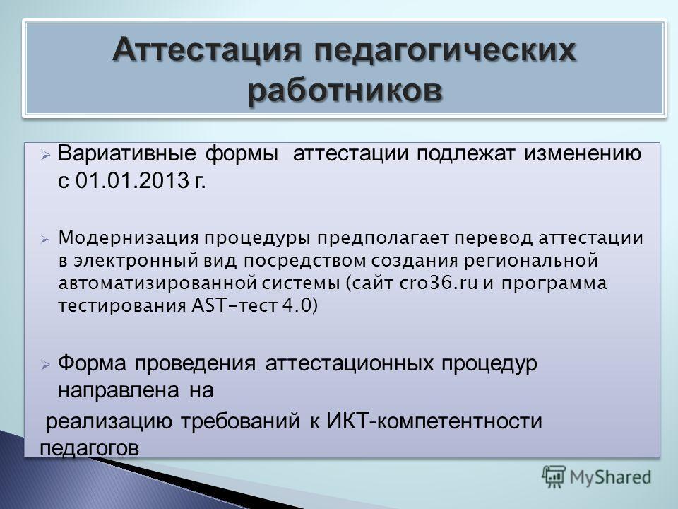 Вариативные формы аттестации подлежат изменению с 01.01.2013 г. Модернизация процедуры предполагает перевод аттестации в электронный вид посредством создания региональной автоматизированной системы (сайт cro36.ru и программа тестирования AST-тест 4.0