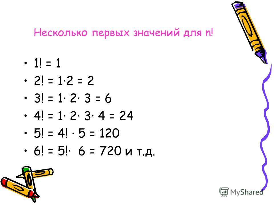 Несколько первых значений для n! 1! = 1 2! = 1·2 = 2 3! = 1· 2· 3 = 6 4! = 1· 2· 3· 4 = 24 5! = 4! · 5 = 120 6! = 5!· 6 = 720 и т.д.