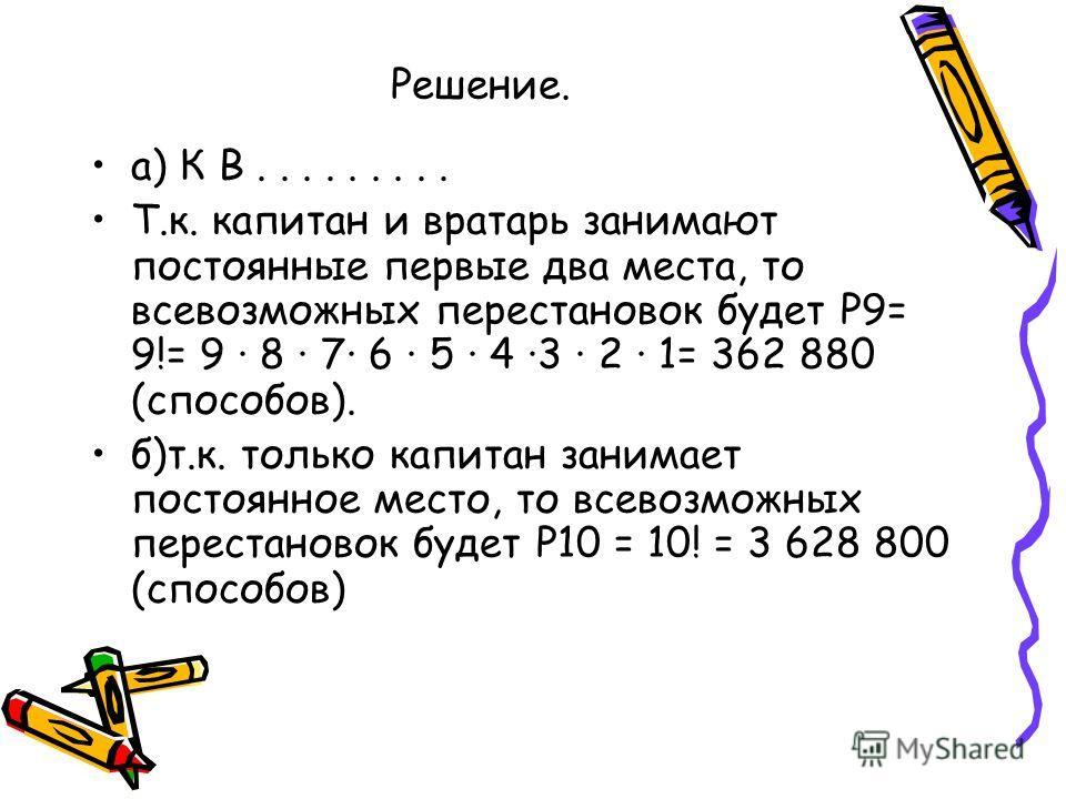 Решение. а) К В......... Т.к. капитан и вратарь занимают постоянные первые два места, то всевозможных перестановок будет Р9= 9!= 9 · 8 · 7· 6 · 5 · 4 ·3 · 2 · 1= 362 880 (способов). б)т.к. только капитан занимает постоянное место, то всевозможных пер