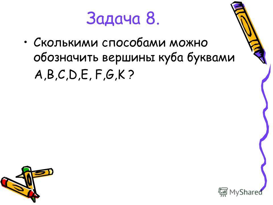 Задача 8. Сколькими способами можно обозначить вершины куба буквами A,B,C,D,E, F,G,K ?