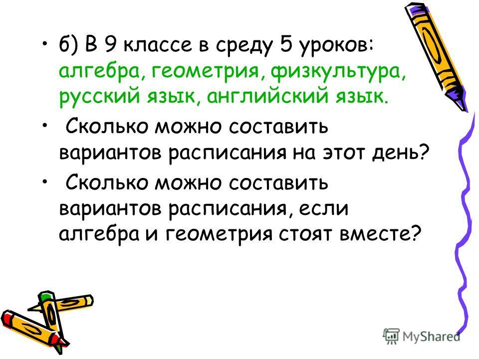 б) В 9 классе в среду 5 уроков: алгебра, геометрия, физкультура, русский язык, английский язык. Сколько можно составить вариантов расписания на этот день? Сколько можно составить вариантов расписания, если алгебра и геометрия стоят вместе?