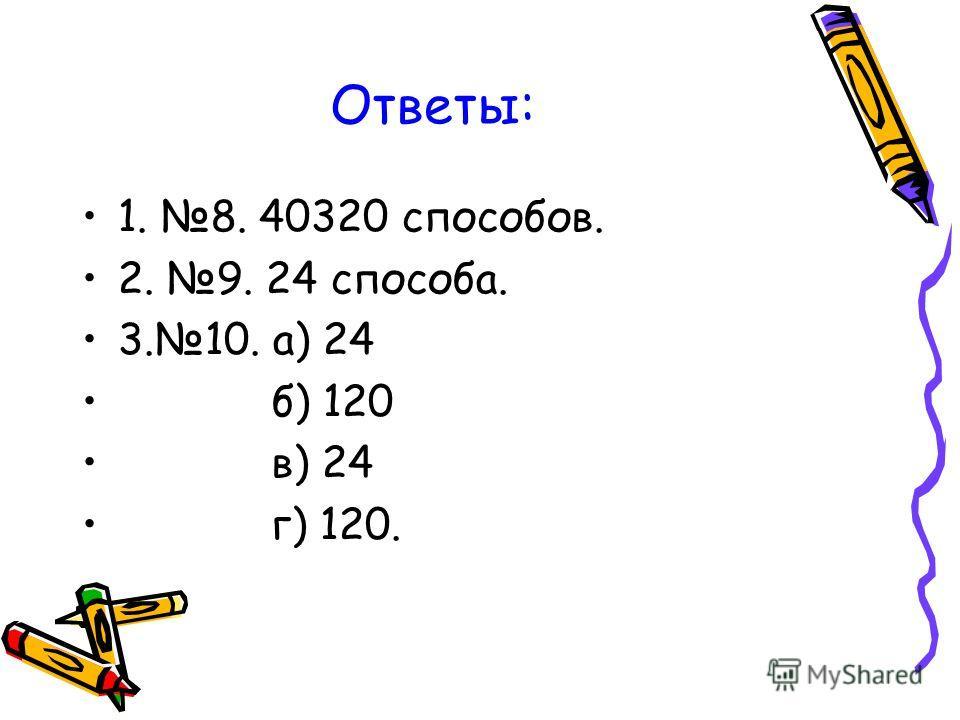 Ответы: 1. 8. 40320 способов. 2. 9. 24 способа. 3.10. а) 24 б) 120 в) 24 г) 120.