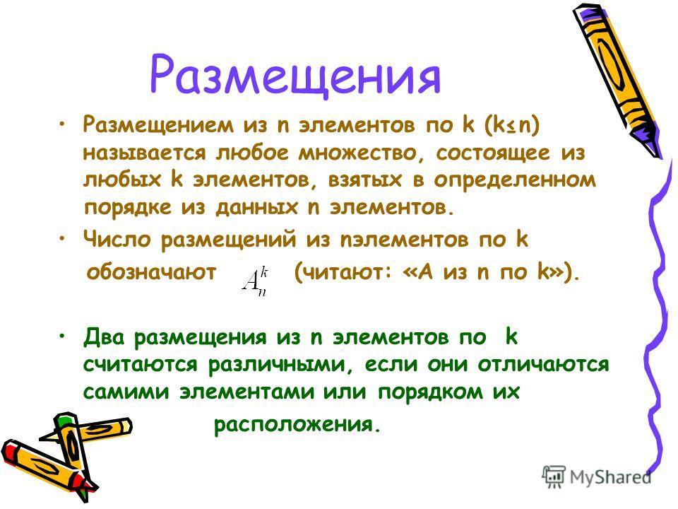 Размещения Размещением из n элементов по k (kn) называется любое множество, состоящее из любых k элементов, взятых в определенном порядке из данных n элементов. Число размещений из nэлементов по k обозначают (читают: «А из n по k»). Два размещения из