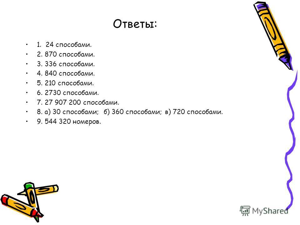 Ответы: 1. 24 способами. 2. 870 способами. 3. 336 способами. 4. 840 способами. 5. 210 способами. 6. 2730 способами. 7. 27 907 200 способами. 8. а) 30 способами; б) 360 способами; в) 720 способами. 9. 544 320 номеров.