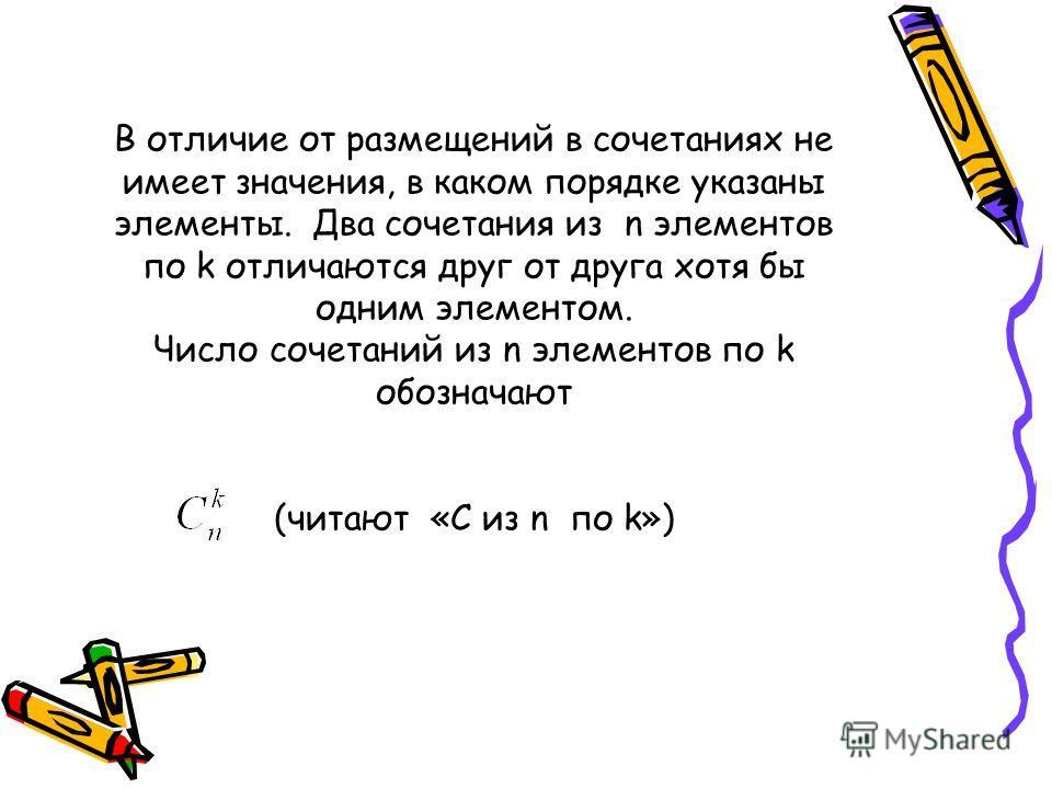 В отличие от размещений в сочетаниях не имеет значения, в каком порядке указаны элементы. Два сочетания из n элементов по k отличаются друг от друга хотя бы одним элементом. Число сочетаний из n элементов по k обозначают (читают «С из n по k»)