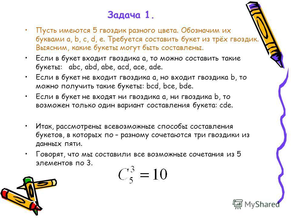 Задача 1. Пусть имеются 5 гвоздик разного цвета. Обозначим их буквами a, b, c, d, e. Требуется составить букет из трёх гвоздик. Выясним, какие букеты могут быть составлены. Если в букет входит гвоздика а, то можно составить такие букеты: abc, abd, ab