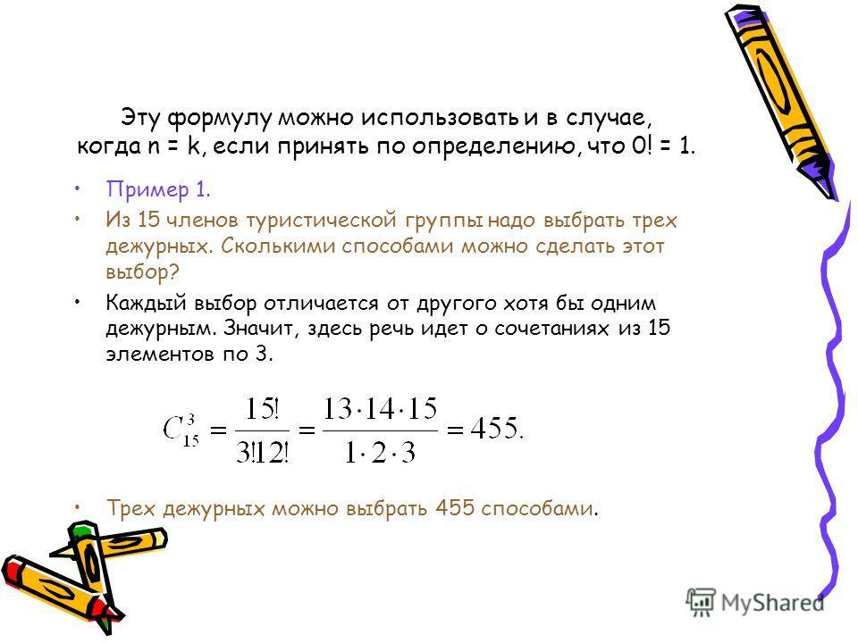 Эту формулу можно использовать и в случае, когда n = k, если принять по определению, что 0! = 1. Пример 1. Из 15 членов туристической группы надо выбрать трех дежурных. Сколькими способами можно сделать этот выбор? Каждый выбор отличается от другого