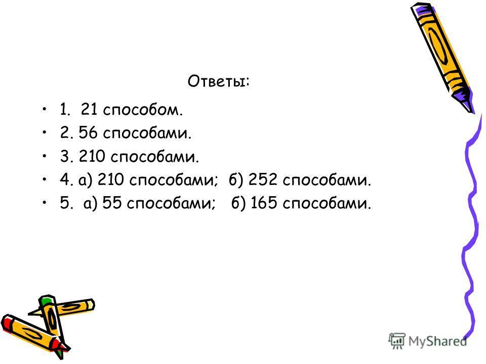 Ответы: 1. 21 способом. 2. 56 способами. 3. 210 способами. 4. а) 210 способами; б) 252 способами. 5. а) 55 способами; б) 165 способами.