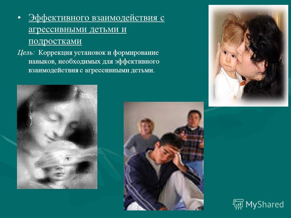 Эффективного взаимодействия с агрессивными детьми и подростками Цель: Коррекция установок и формирование навыков, необходимых для эффективного взаимодействия с агрессивными детьми.
