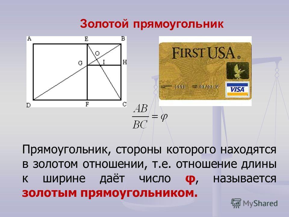 Прямоугольник, стороны которого находятся в золотом отношении, т.е. отношение длины к ширине даёт число φ, называется золотым прямоугольником. Золотой прямоугольник