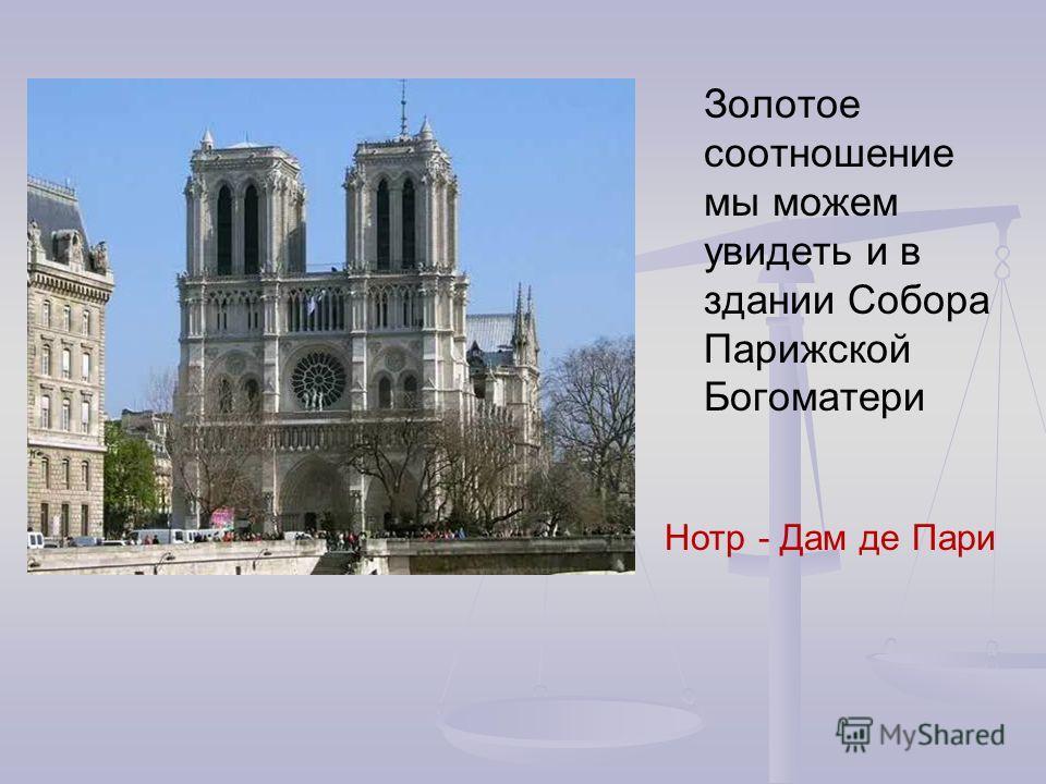 Золотое соотношение мы можем увидеть и в здании Собора Парижской Богоматери Нотр - Дам де Пари