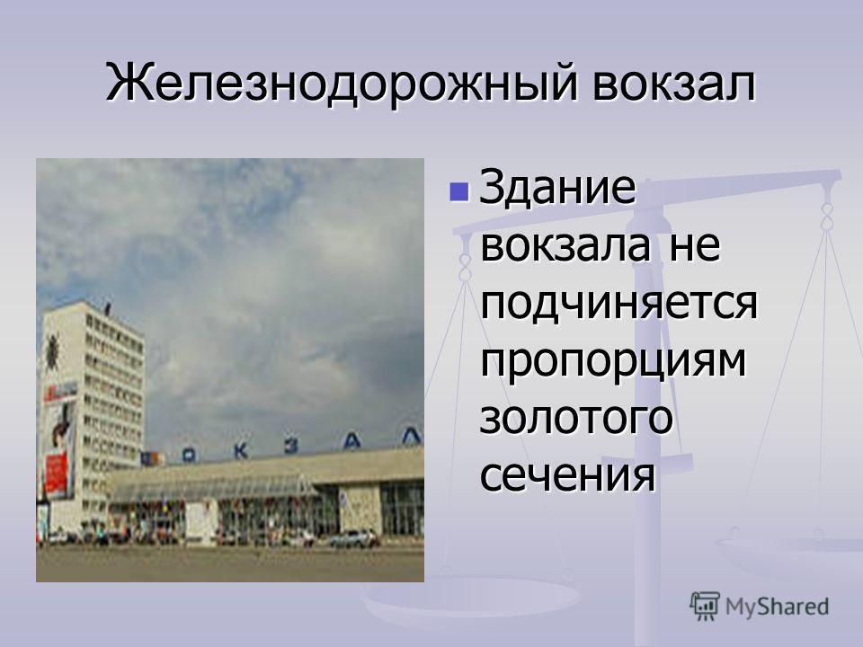 Железнодорожный вокзал Здание вокзала не подчиняется пропорциям золотого сечения