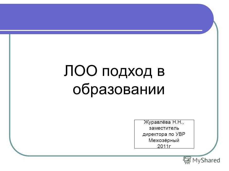 Журавлёва Н.Н., заместитель директора по УВР Межозёрный 2011г ЛОО подход в образовании