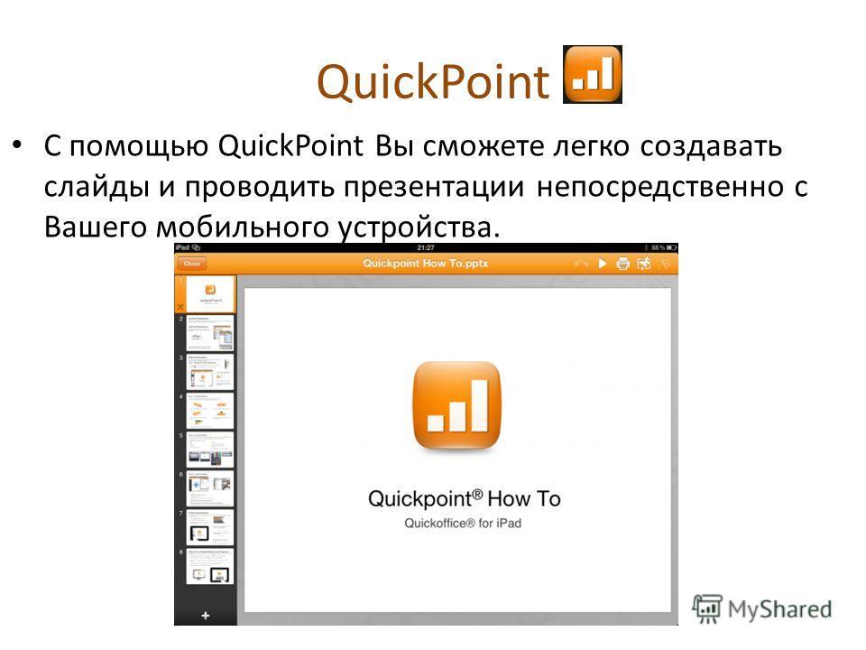QuickPoint С помощью QuickPoint Вы сможете легко создавать слайды и проводить презентации непосредственно с Вашего мобильного устройства.
