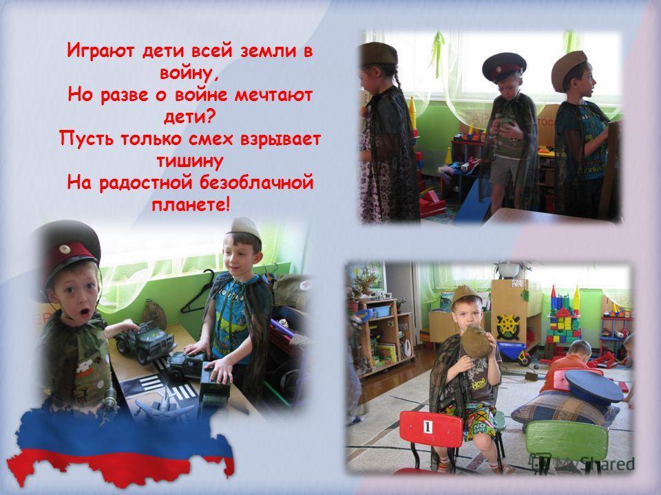Играют дети всей земли в войну, Но разве о войне мечтают дети? Пусть только смех взрывает тишину На радостной безоблачной планете!