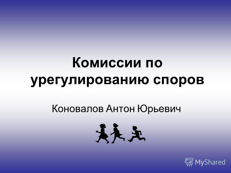 Комиссии по урегулированию споров Коновалов Антон Юрьевич