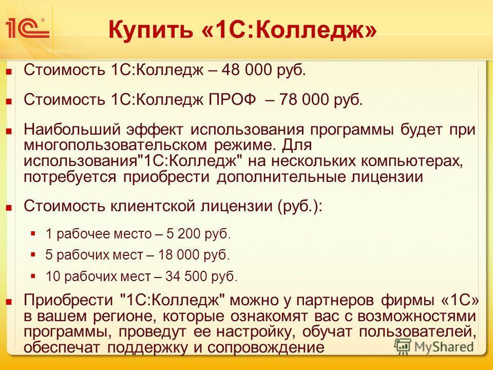 Купить «1С:Колледж» Стоимость 1С:Колледж – 48 000 руб. Стоимость 1С:Колледж ПРОФ – 78 000 руб. Наибольший эффект использования программы будет при многопользовательском режиме. Для использования