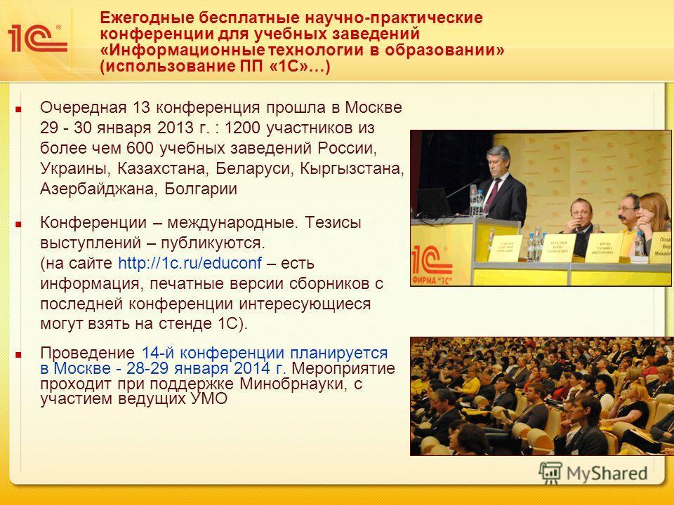 Ежегодные бесплатные научно-практические конференции для учебных заведений «Информационные технологии в образовании» (использование ПП «1С»…) Очередная 13 конференция прошла в Москве 29 - 30 января 2013 г. : 1200 участников из более чем 600 учебных з