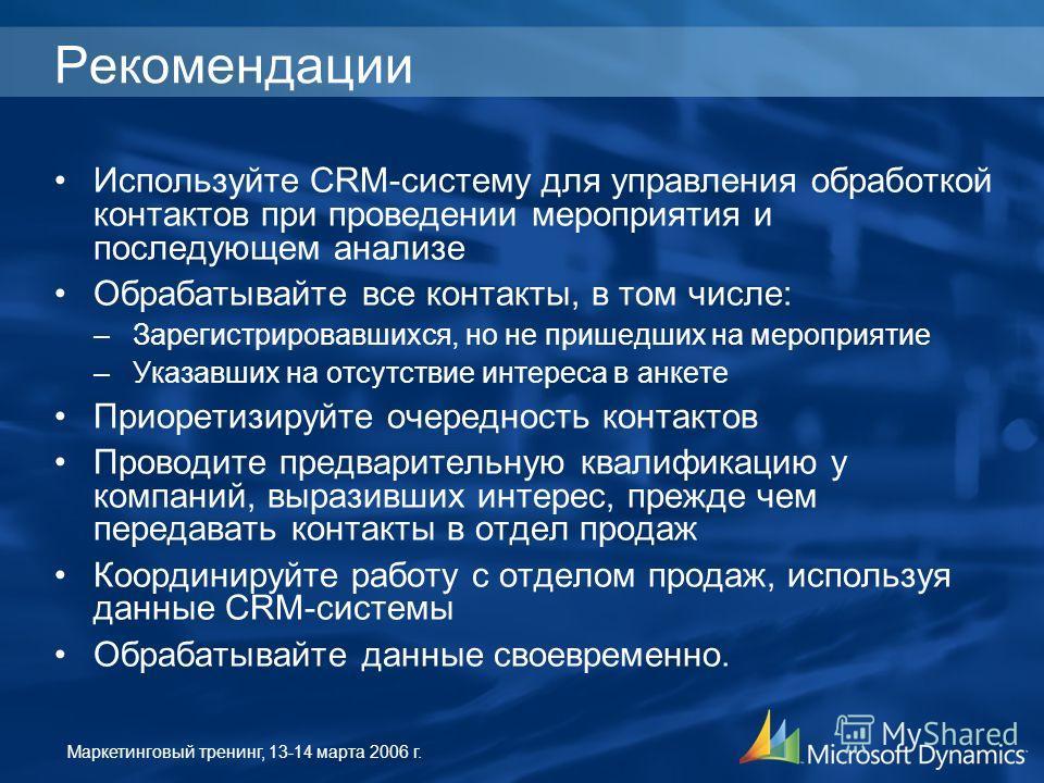 Маркетинговый тренинг, 13-14 марта 2006 г. Рекомендации Используйте CRM-систему для управления обработкой контактов при проведении мероприятия и последующем анализе Обрабатывайте все контакты, в том числе: –Зарегистрировавшихся, но не пришедших на ме