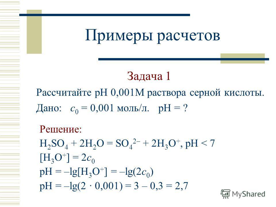 Примеры расчетов Задача 1 Рассчитайте рН 0,001М раствора серной кислоты. Дано: с 0 = 0,001 моль/л. рН = ? Решение: H 2 SO 4 + 2H 2 O = SO 4 2– + 2H 3 O +, pH < 7 [H 3 O + ] = 2с 0 pH = –lg[H 3 O + ] = –lg(2с 0 ) pH = –lg(2 · 0,001) = 3 – 0,3 = 2,7