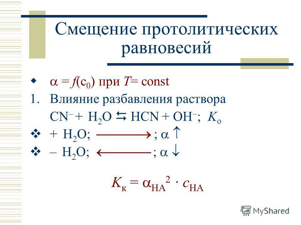 Смещение протолитических равновесий = f(c 0 ) при T= const 1.Влияние разбавления раствора CN – + H 2 O HCN + OH ; K о + H 2 O; ; – H 2 O; ; K к = HA 2 · c HA