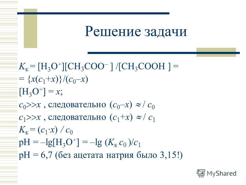 Решение задачи K к = [H 3 O + ][CH 3 COO – ] /[CH 3 COOH ] = = {х(с 1 +х)}/(с 0 –х) [H 3 O + ] = х; с 0 х, следовательно (с 0 –х) / с 0 с 1 х, следовательно (с 1 +х) / с 1 K к = (с 1 ·х) / с 0 pH = –lg[H 3 O + ] = –lg (K к с 0 )/с 1 pH = 6,7 (без аце