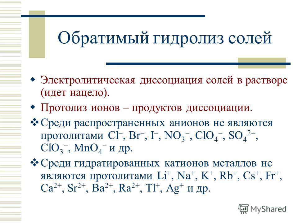Обратимый гидролиз солей Электролитическая диссоциация солей в растворе (идет нацело). Протолиз ионов – продуктов диссоциации. Среди распространенных анионов не являются протолитами Cl, Br, I, NO 3, ClO 4, SO 4 2, ClO 3, MnO 4 и др. Среди гидратирова
