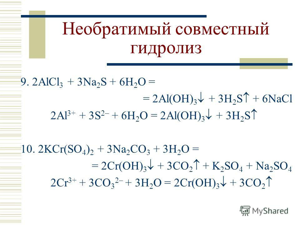 Необратимый совместный гидролиз 9. 2AlCl 3 + 3Na 2 S + 6H 2 O = = 2Al(OH) 3 + 3H 2 S + 6NaCl 2Al 3+ + 3S 2– + 6H 2 O = 2Al(OH) 3 + 3H 2 S 10. 2KCr(SO 4 ) 2 + 3Na 2 CO 3 + 3H 2 O = = 2Cr(OH) 3 + 3CO 2 + K 2 SO 4 + Na 2 SO 4 2Cr 3+ + 3CO 3 2– + 3H 2 O