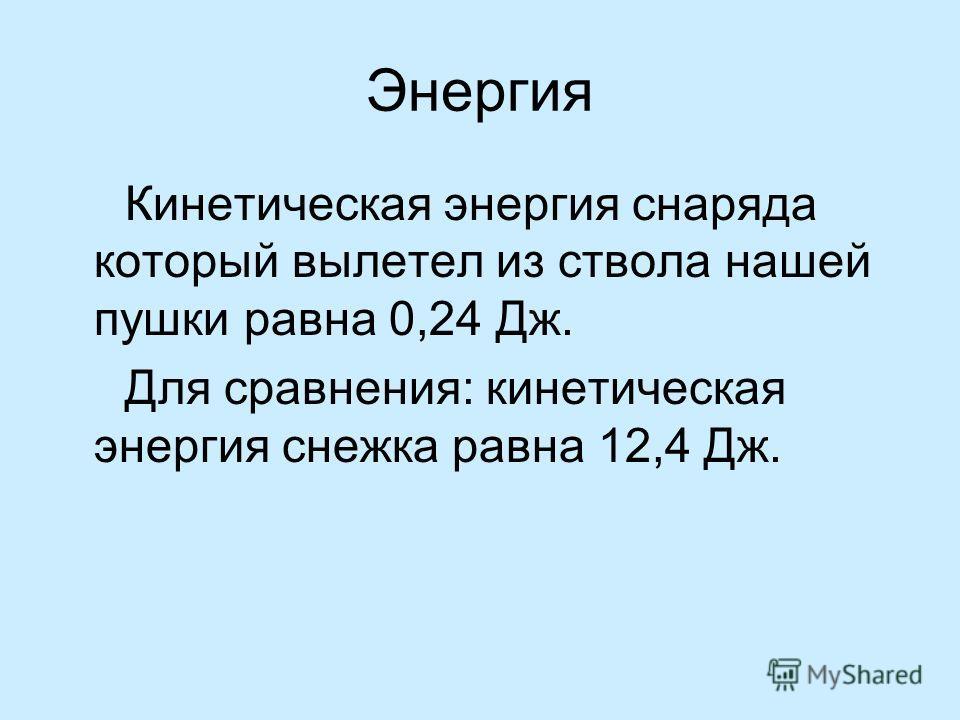 Энергия Кинетическая энергия снаряда который вылетел из ствола нашей пушки равна 0,24 Дж. Для сравнения: кинетическая энергия снежка равна 12,4 Дж.