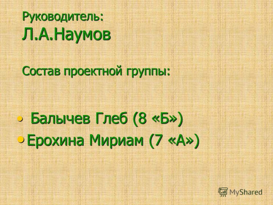 Руководитель: Л.А.Наумов Состав проектной группы: Балычев Глеб (8 «Б») Балычев Глеб (8 «Б») Ерохина Мириам (7 «А») Ерохина Мириам (7 «А»)