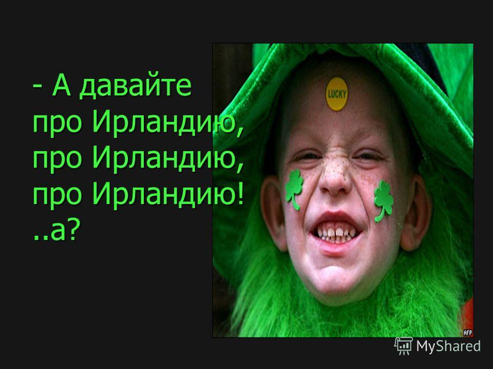 - А давайте про Ирландию, про Ирландию, про Ирландию!..а?
