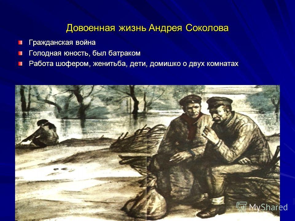 Довоенная жизнь Андрея Соколова Гражданская война Голодная юность, был батраком Работа шофером, женитьба, дети, домишко о двух комнатах