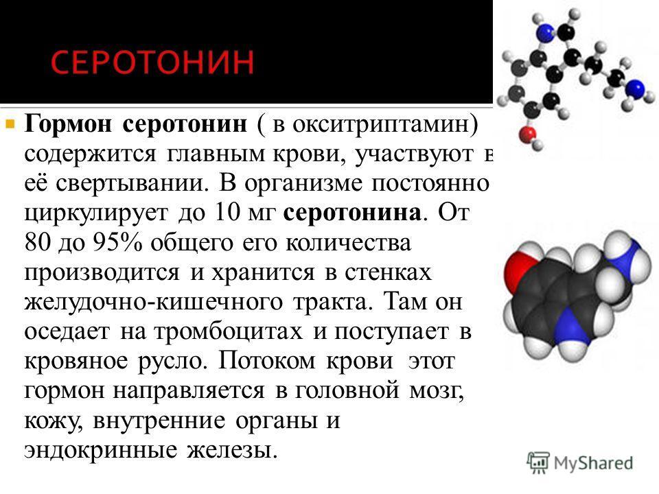 Гормон серотонин ( в окситриптамин) содержится главным крови, участвуют в её свертывании. В организме постоянно циркулирует до 10 мг серотонина. От 80 до 95% общего его количества производится и хранится в стенках желудочно-кишечного тракта. Там он о