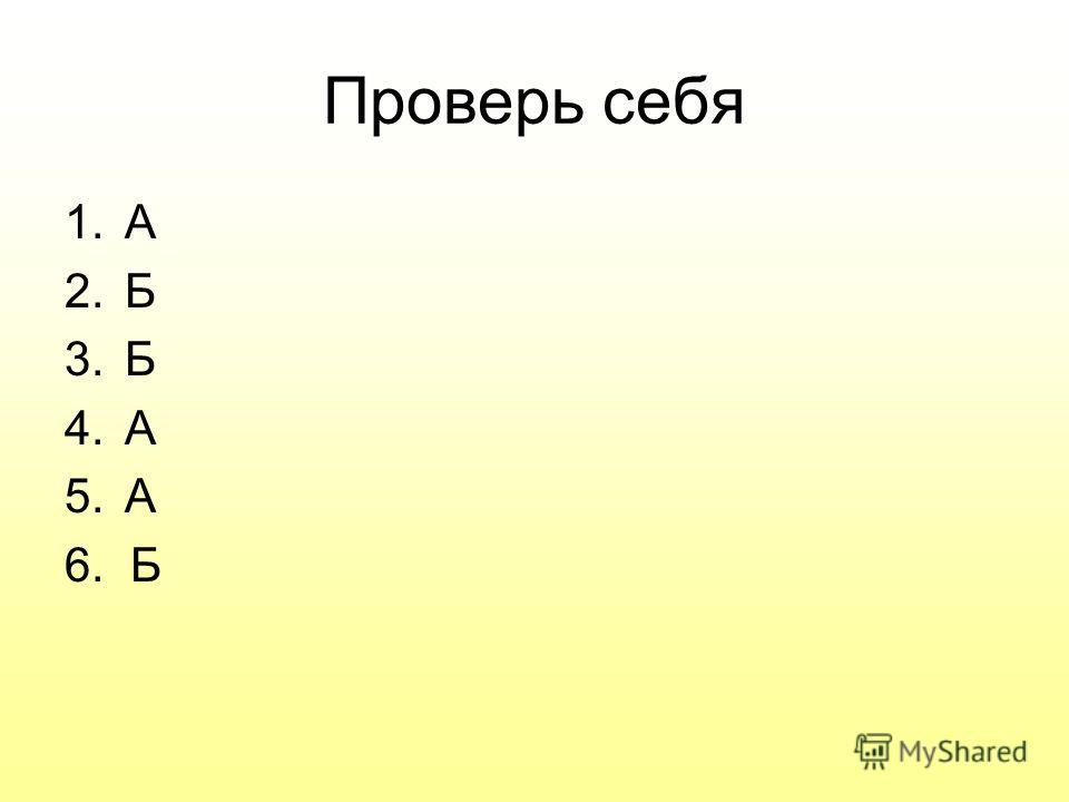 Проверь себя 1.А 2.Б 3.Б 4.А 5.А 6. Б