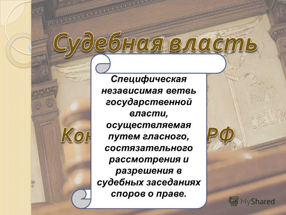 1 Специфическая независимая ветвь государственной власти, осуществляемая путем гласного, состязательного рассмотрения и разрешения в судебных заседаниях споров о праве.