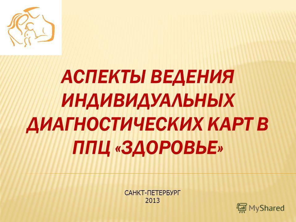 АСПЕКТЫ ВЕДЕНИЯ ИНДИВИДУАЛЬНЫХ ДИАГНОСТИЧЕСКИХ КАРТ В ППЦ «ЗДОРОВЬЕ» САНКТ-ПЕТЕРБУРГ 2013