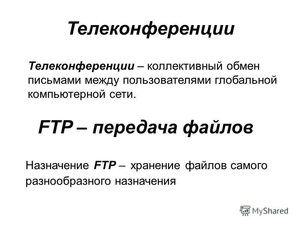 Телеконференции – коллективный обмен письмами между пользователями глобальной компьютерной сети. Телеконференции FTP – передача файлов Назначение FTP – хранение файлов самого разнообразного назначения