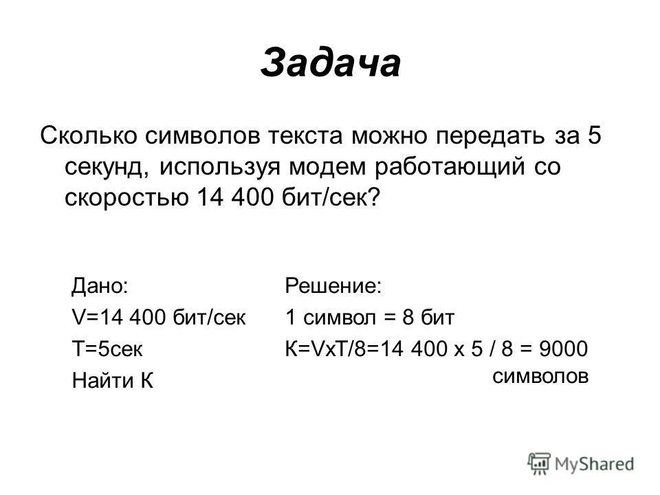 Задача Сколько символов текста можно передать за 5 секунд, используя модем работающий со скоростью 14 400 бит/cек? Дано: V=14 400 бит/сек T=5сек Найти К Решение: 1 символ = 8 бит К=VxT/8=14 400 х 5 / 8 = 9000 символов